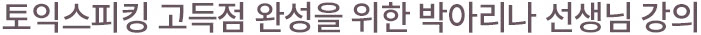 토익스피킹 고득점 완성을 위한 박아리나 선생님 현장 강의